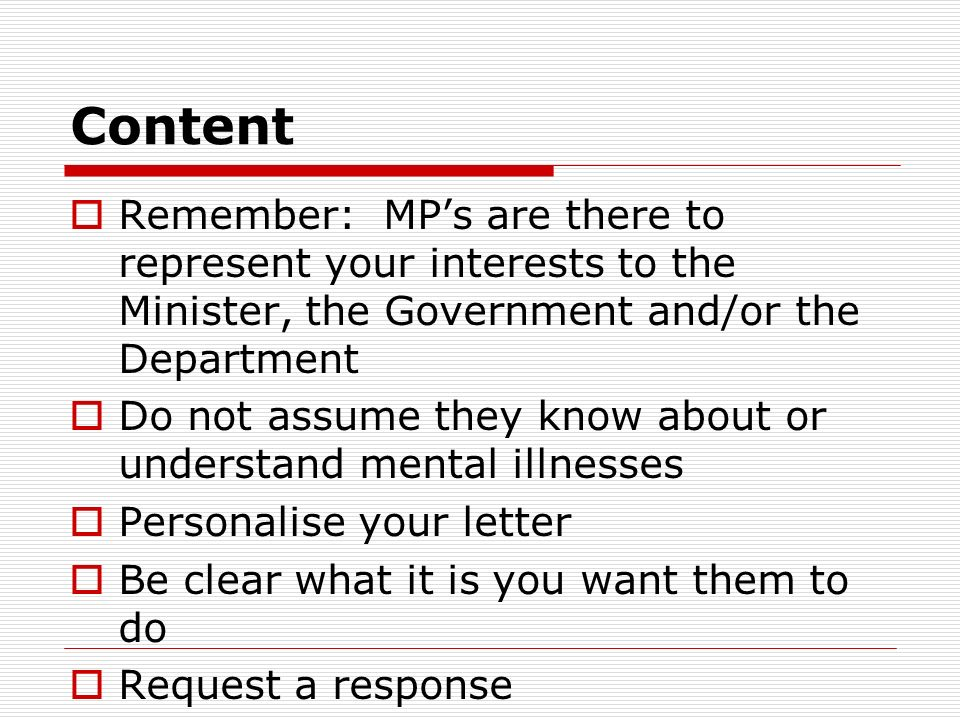 Content Remember: MPs are there to represent your interests to the Minister, the Government and/or the Department Do not assume they know about or und
