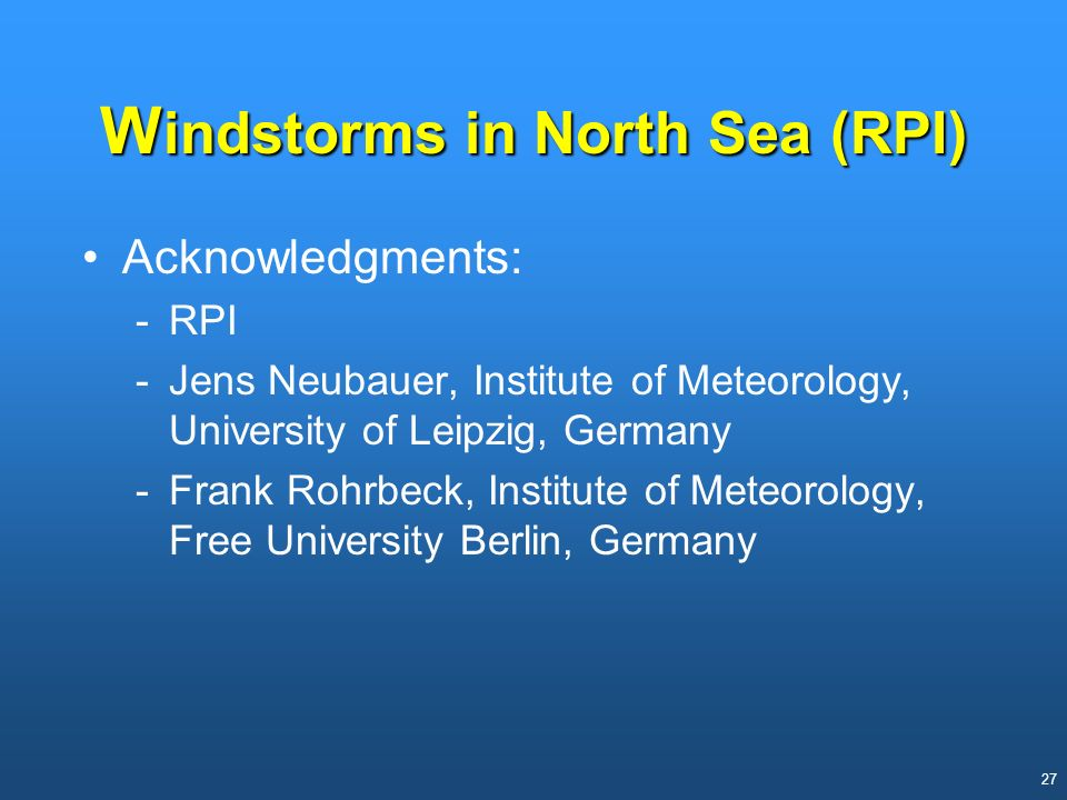 27 W indstorms in North Sea (RPI) Acknowledgments: -RPI -Jens Neubauer, Institute of Meteorology, University of Leipzig, Germany -Frank Rohrbeck, Inst