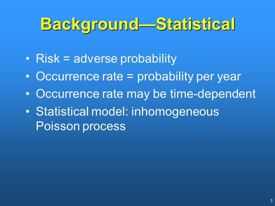 3 BackgroundStatistical Risk = adverse probability Occurrence rate = probability per year Occurrence rate may be time-dependent Statistical model: inh