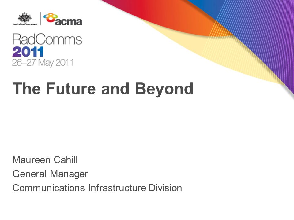 The Future and Beyond Maureen Cahill General Manager Communications Infrastructure Division