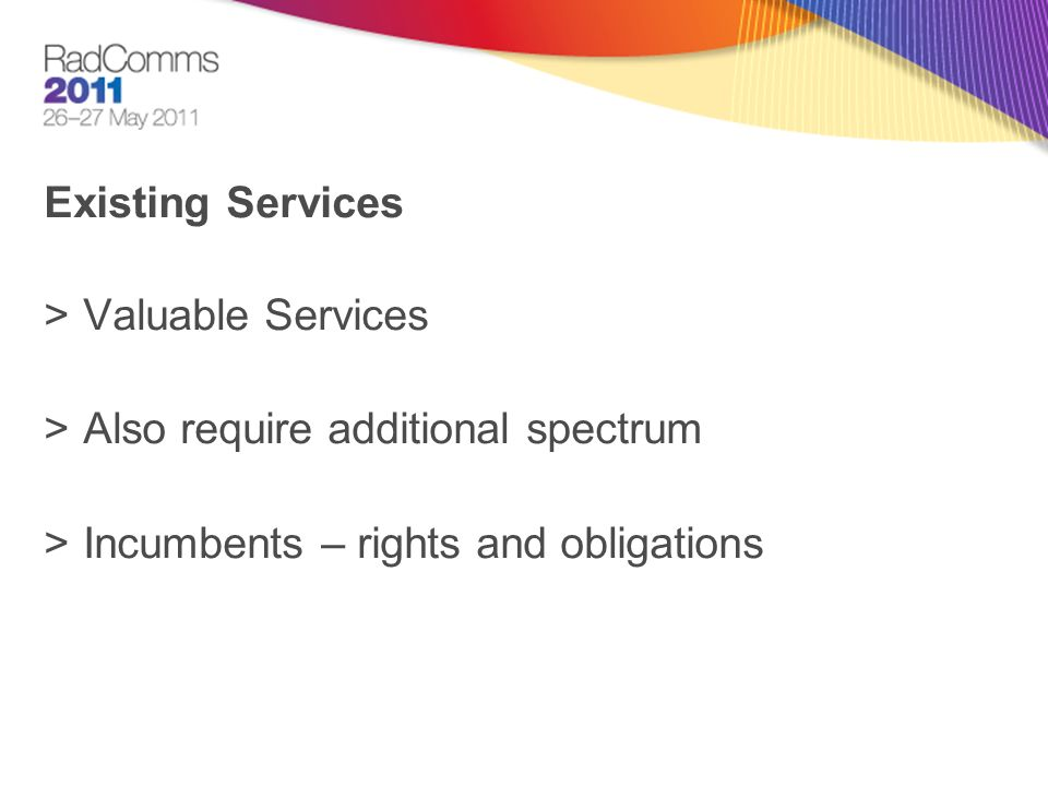 Existing Services >Valuable Services >Also require additional spectrum >Incumbents – rights and obligations