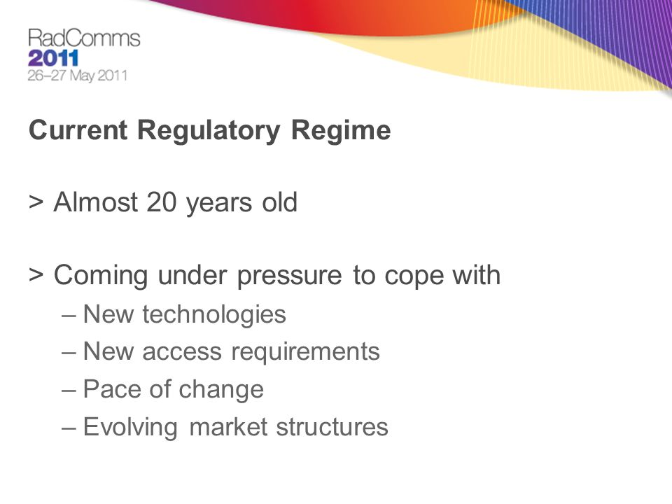 Current Regulatory Regime >Almost 20 years old >Coming under pressure to cope with –New technologies –New access requirements –Pace of change –Evolving market structures