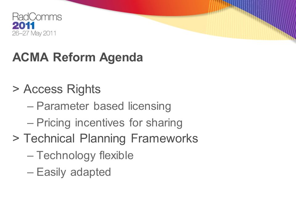 ACMA Reform Agenda >Access Rights –Parameter based licensing –Pricing incentives for sharing >Technical Planning Frameworks –Technology flexible –Easily adapted