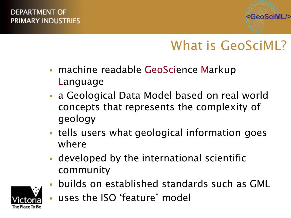 What is GeoSciML? machine readable GeoScience Markup Language a Geological Data Model based on real world concepts that represents the complexity of g