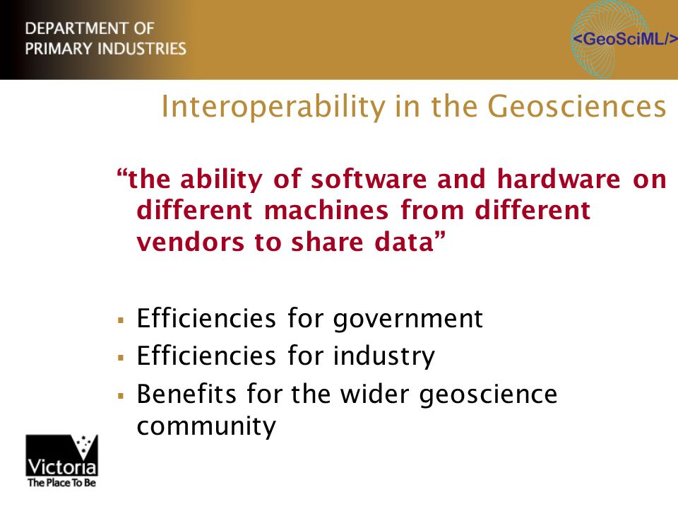 Interoperability in the Geosciences the ability of software and hardware on different machines from different vendors to share data Efficiencies for g