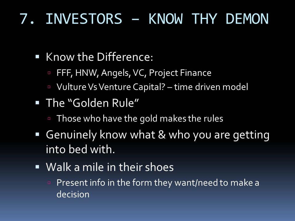 7. INVESTORS – KNOW THY DEMON Know the Difference: FFF, HNW, Angels, VC, Project Finance Vulture Vs Venture Capital? – time driven model The Golden Ru