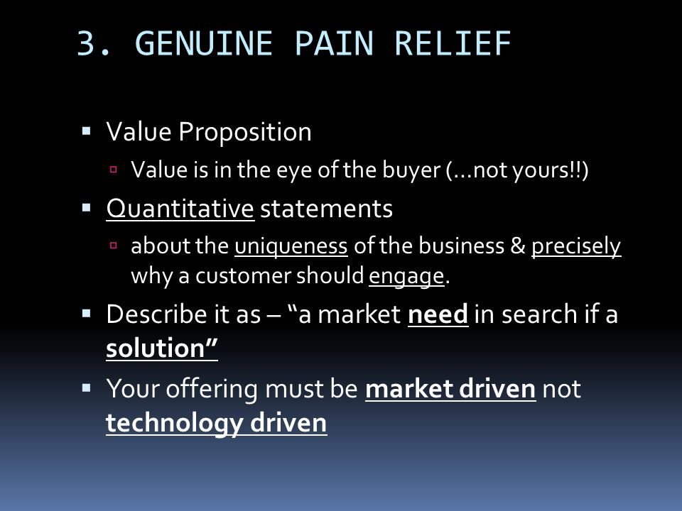 3. GENUINE PAIN RELIEF Value Proposition Value is in the eye of the buyer (…not yours!!) Quantitative statements about the uniqueness of the business