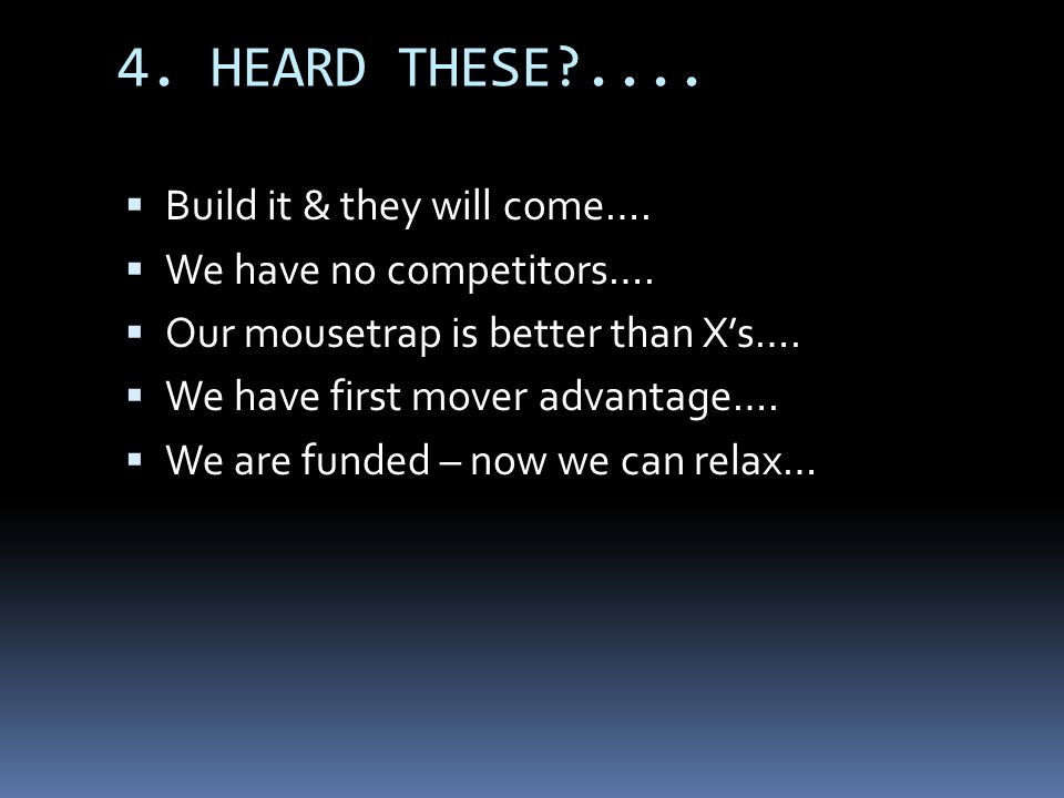 4. HEARD THESE?.... Build it & they will come…. We have no competitors…. Our mousetrap is better than Xs…. We have first mover advantage…. We are fund