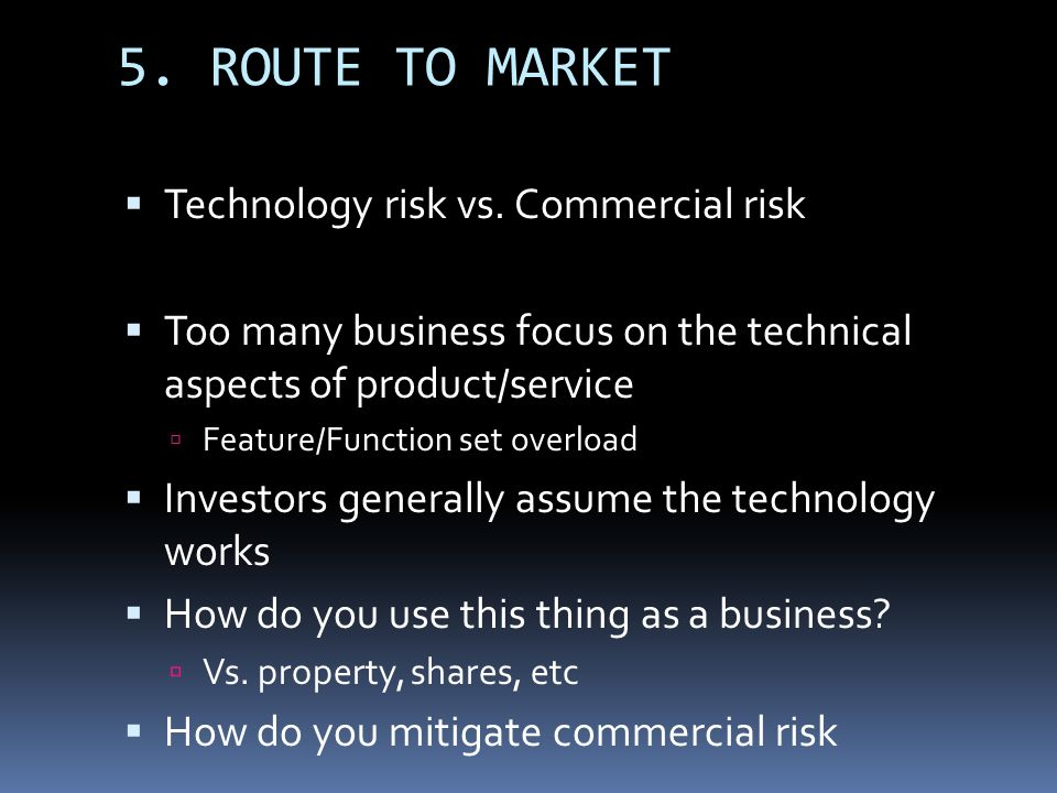 5. ROUTE TO MARKET Technology risk vs. Commercial risk Too many business focus on the technical aspects of product/service Feature/Function set overlo