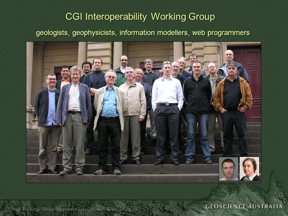 Life On The Edge - Global Geoscience Data Delivery - DGAL 24 Oct 2007 CGI Interoperability Working Group geologists, geophysicists, information modell