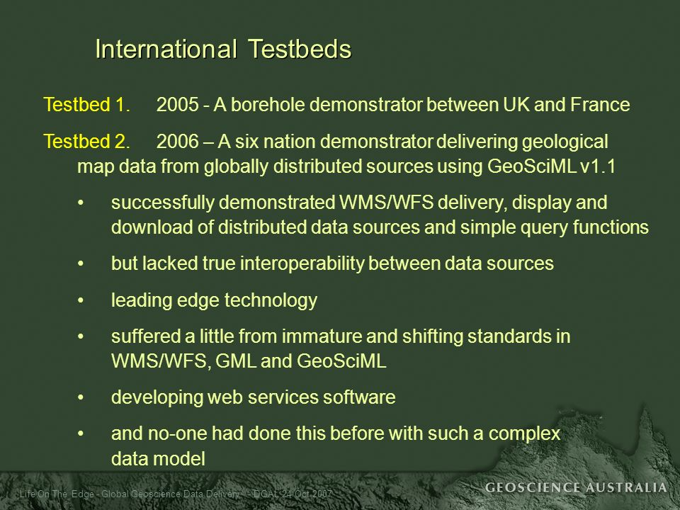 Life On The Edge - Global Geoscience Data Delivery - DGAL 24 Oct 2007 International Testbeds Testbed 1. 2005 - A borehole demonstrator between UK and