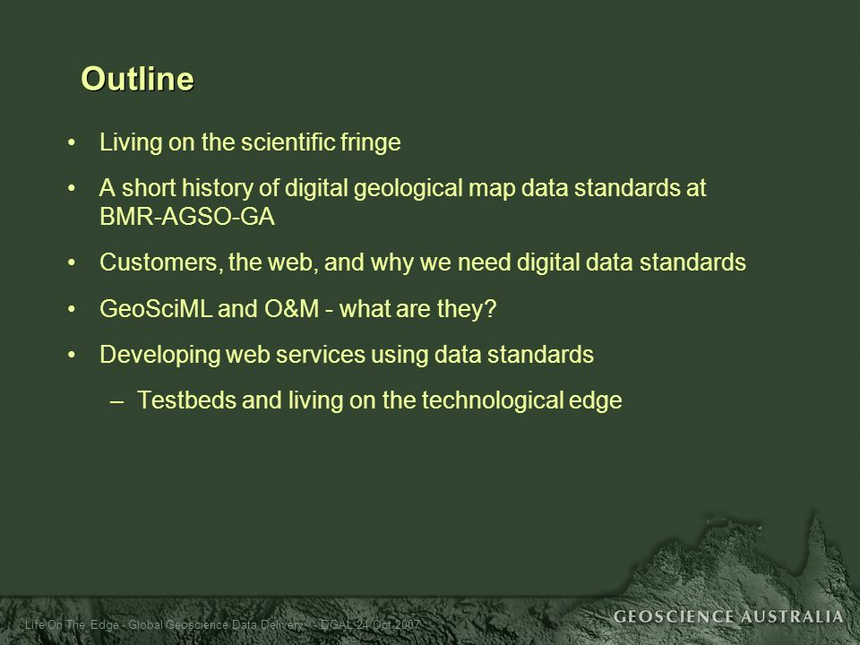 Life On The Edge - Global Geoscience Data Delivery - DGAL 24 Oct 2007 Outline Living on the scientific fringe A short history of digital geological ma