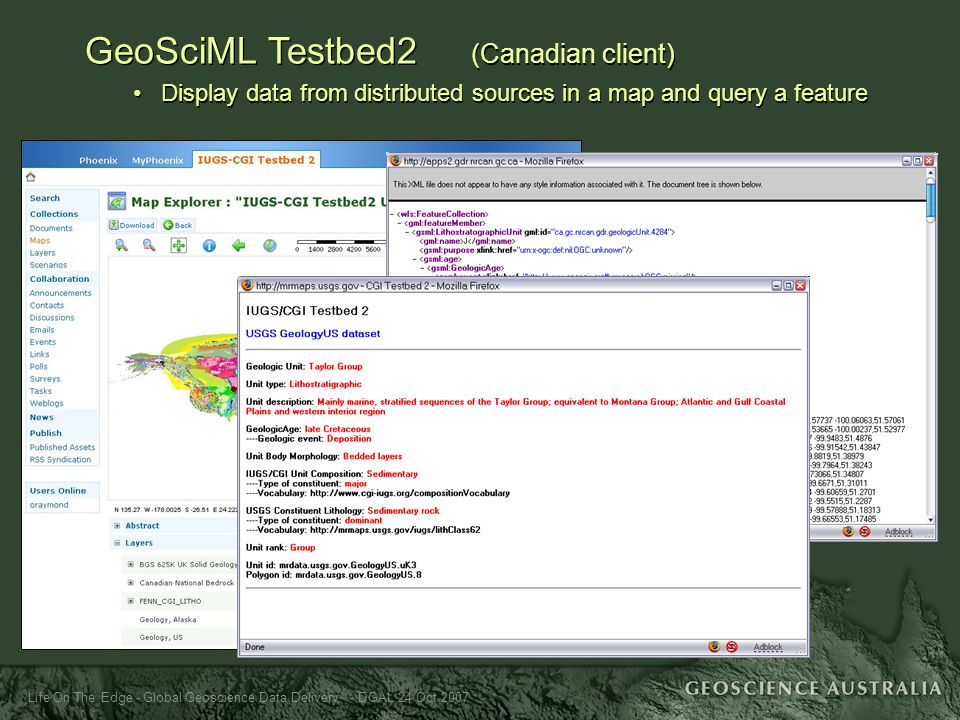 Life On The Edge - Global Geoscience Data Delivery - DGAL 24 Oct 2007 GeoSciML Testbed2 (Canadian client) Display data from distributed sources in a m