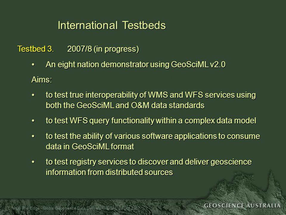 Life On The Edge - Global Geoscience Data Delivery - DGAL 24 Oct 2007 International Testbeds Testbed 3. 2007/8 (in progress) An eight nation demonstra