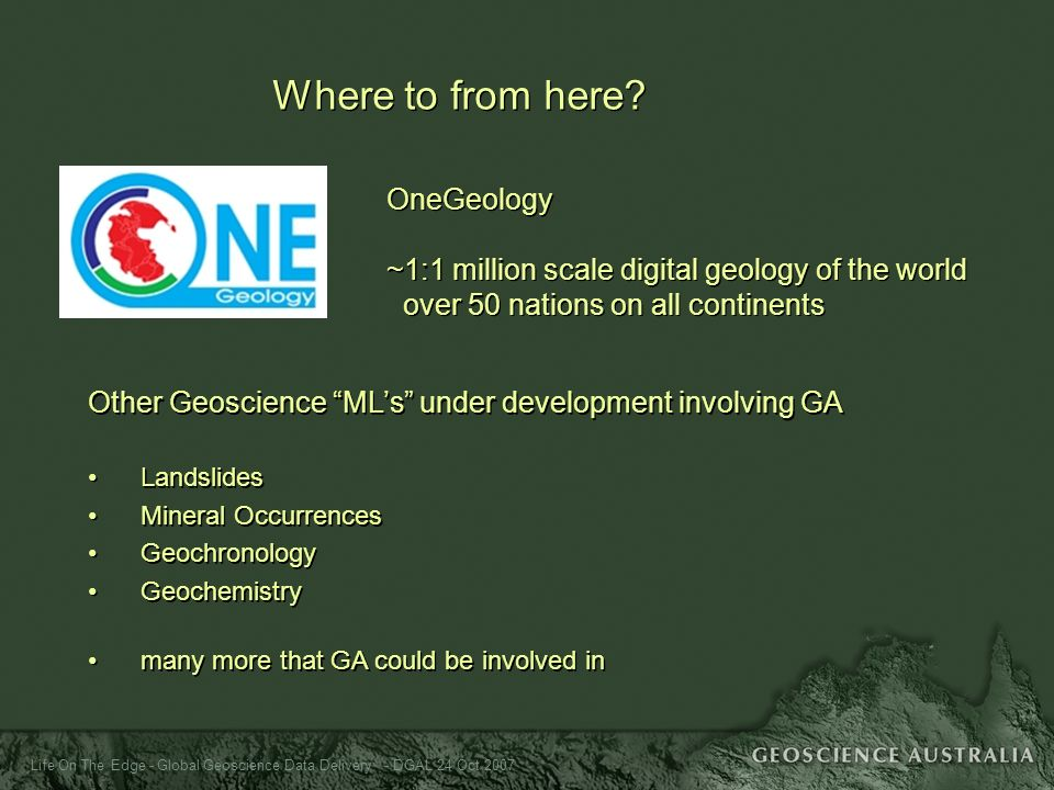 Life On The Edge - Global Geoscience Data Delivery - DGAL 24 Oct 2007 Where to from here? OneGeology ~1:1 million scale digital geology of the world o