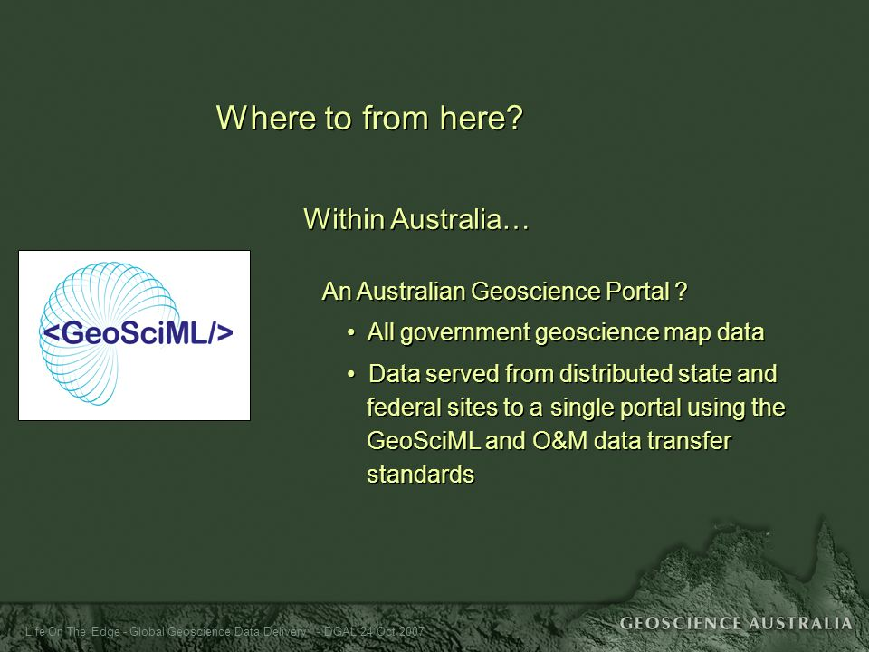 Life On The Edge - Global Geoscience Data Delivery - DGAL 24 Oct 2007 Where to from here? Within Australia… An Australian Geoscience Portal ? All gove