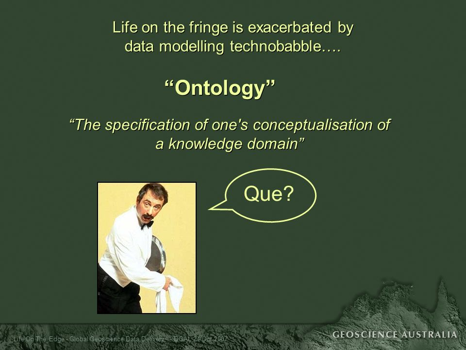 Life On The Edge - Global Geoscience Data Delivery - DGAL 24 Oct 2007 Life on the fringe is exacerbated by data modelling technobabble…. Ontology The