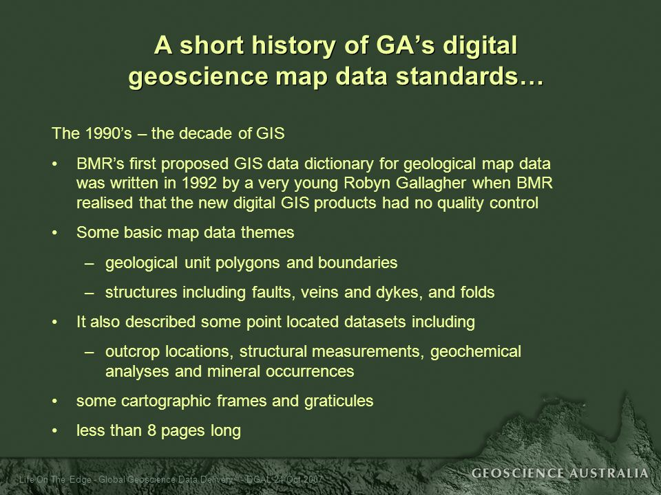 Life On The Edge - Global Geoscience Data Delivery - DGAL 24 Oct 2007 The 1990s – the decade of GIS BMRs first proposed GIS data dictionary for geolog