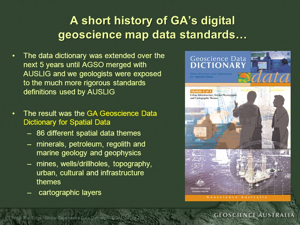 Life On The Edge - Global Geoscience Data Delivery - DGAL 24 Oct 2007 The data dictionary was extended over the next 5 years until AGSO merged with AU