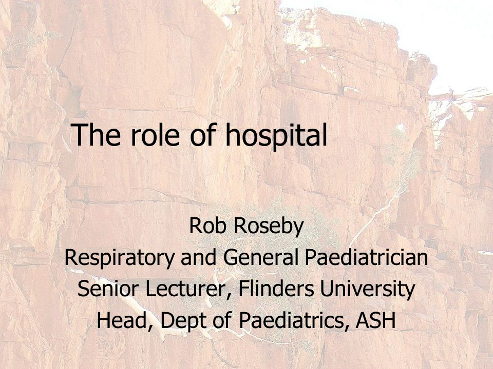 The role of hospital Rob Roseby Respiratory and General Paediatrician Senior Lecturer, Flinders University Head, Dept of Paediatrics, ASH