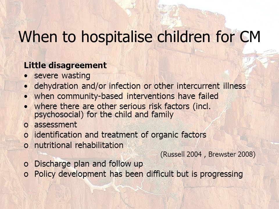 When to hospitalise children for CM Little disagreement severe wasting dehydration and/or infection or other intercurrent illness when community-based interventions have failed where there are other serious risk factors (incl.