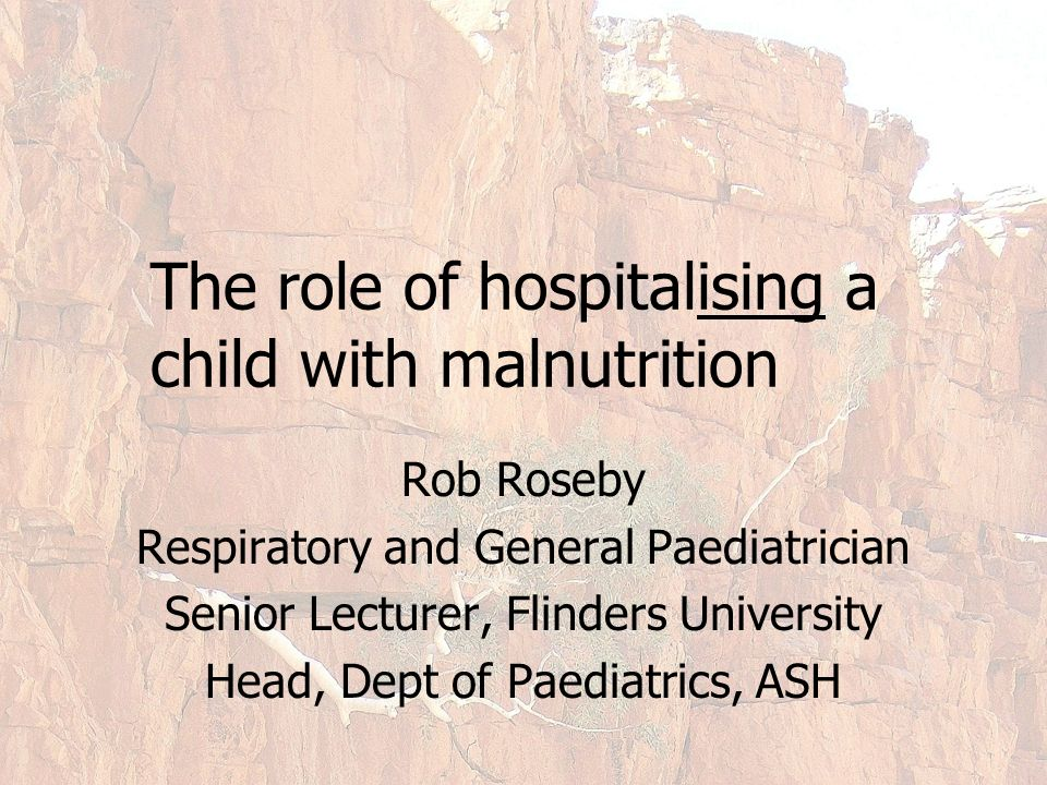The role of hospitalising a child with malnutrition Rob Roseby Respiratory and General Paediatrician Senior Lecturer, Flinders University Head, Dept of Paediatrics, ASH