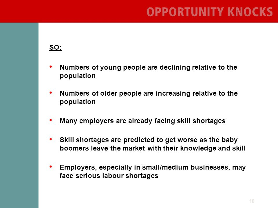 10 SO: Numbers of young people are declining relative to the population Numbers of older people are increasing relative to the population Many employers are already facing skill shortages Skill shortages are predicted to get worse as the baby boomers leave the market with their knowledge and skill Employers, especially in small/medium businesses, may face serious labour shortages