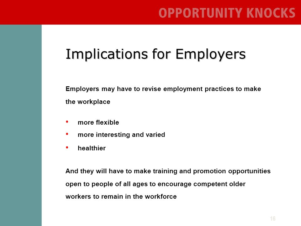 16 Implications for Employers Employers may have to revise employment practices to make the workplace more flexible more interesting and varied healthier And they will have to make training and promotion opportunities open to people of all ages to encourage competent older workers to remain in the workforce