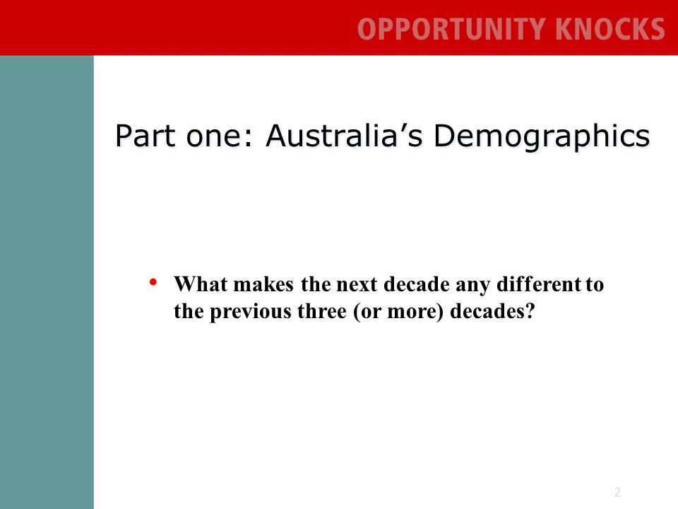 2 Part one: Australias Demographics What makes the next decade any different to the previous three (or more) decades
