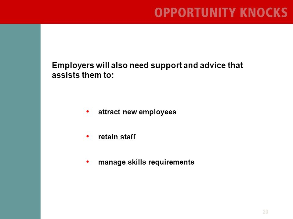 20 Employers will also need support and advice that assists them to: manage skills requirements retain staff attract new employees