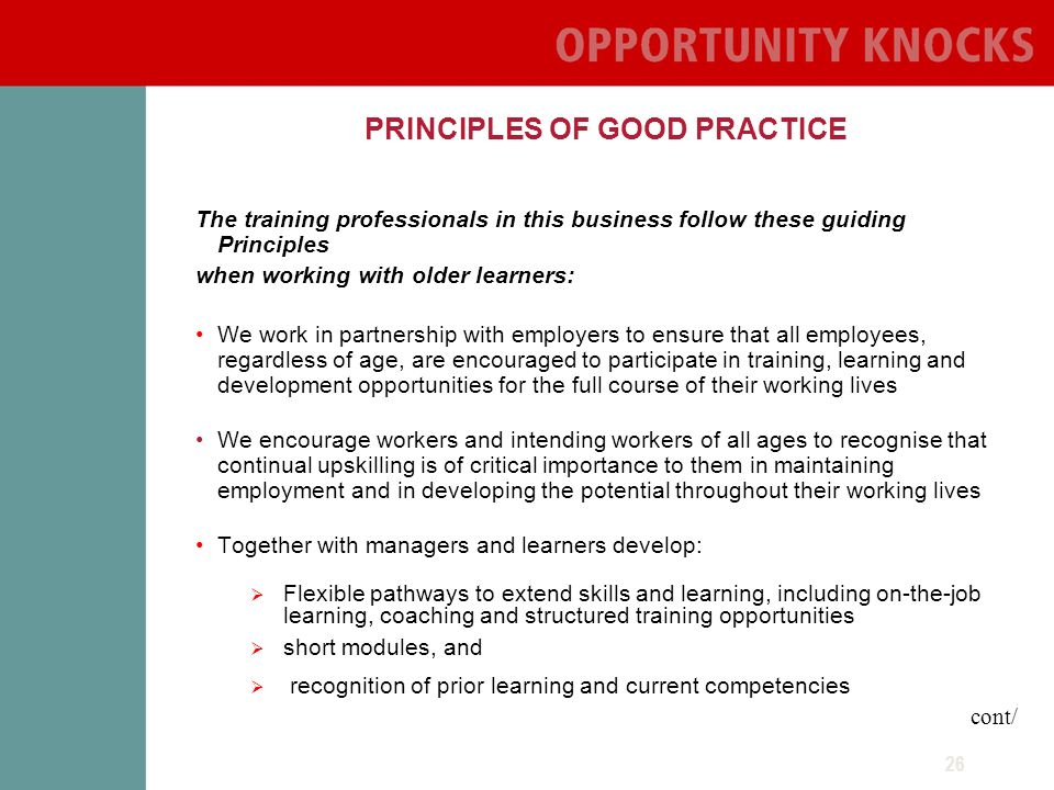26 PRINCIPLES OF GOOD PRACTICE The training professionals in this business follow these guiding Principles when working with older learners: We work in partnership with employers to ensure that all employees, regardless of age, are encouraged to participate in training, learning and development opportunities for the full course of their working lives We encourage workers and intending workers of all ages to recognise that continual upskilling is of critical importance to them in maintaining employment and in developing the potential throughout their working lives Together with managers and learners develop: Flexible pathways to extend skills and learning, including on-the-job learning, coaching and structured training opportunities short modules, and recognition of prior learning and current competencies cont/