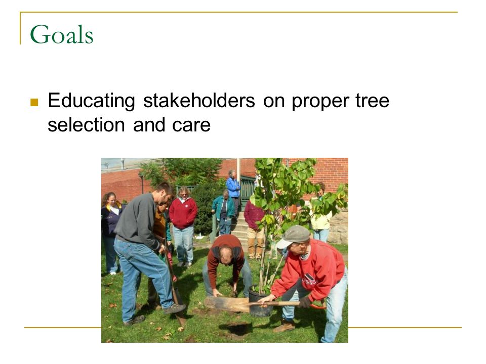 Goals Educating stakeholders on proper tree selection and care