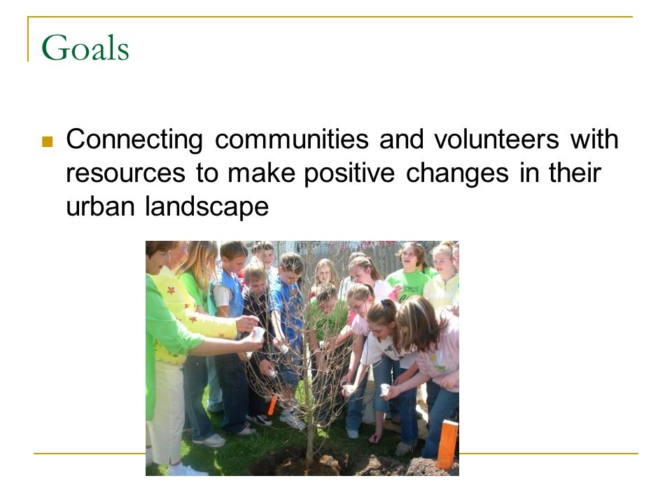 Goals Connecting communities and volunteers with resources to make positive changes in their urban landscape
