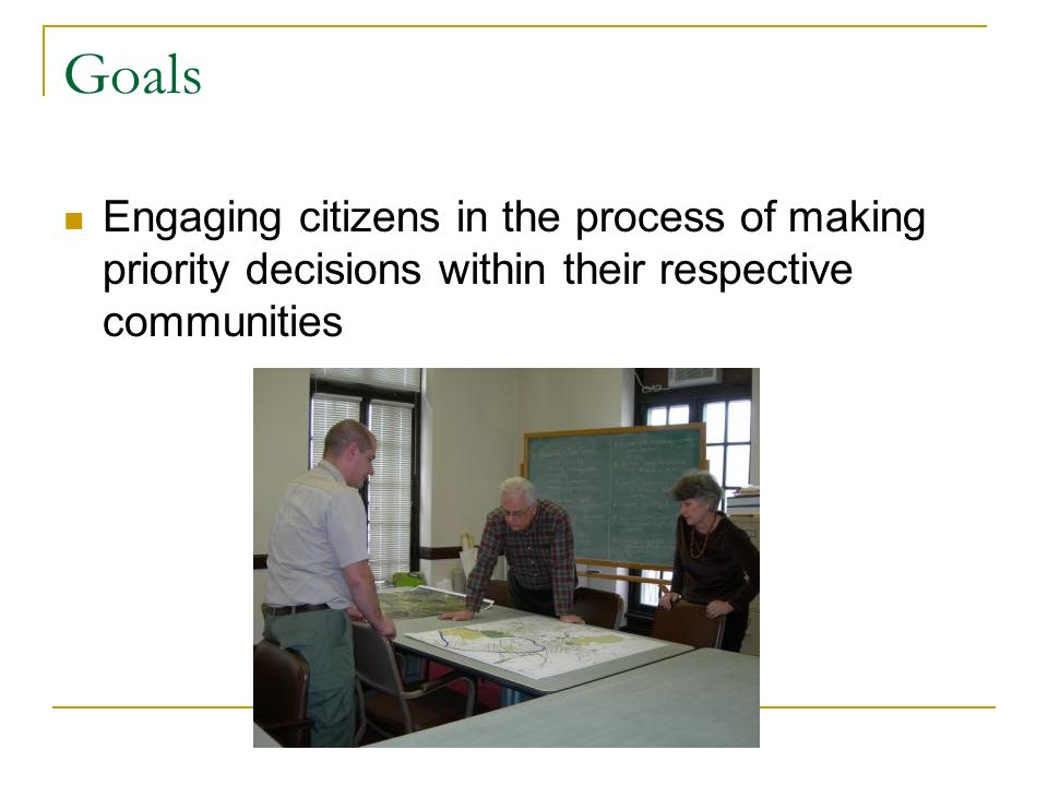 Goals Engaging citizens in the process of making priority decisions within their respective communities