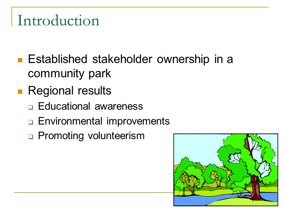 Introduction Established stakeholder ownership in a community park Regional results Educational awareness Environmental improvements Promoting volunte