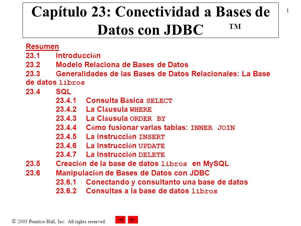 2003 Prentice Hall, Inc. All rights reserved. 1 Capítulo 23: Conectividad a Bases de Datos con JDBC Resumen 23.1 Introducci ó n 23.2 Modelo Relaciona