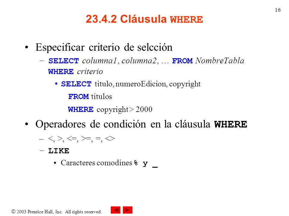 2003 Prentice Hall, Inc. All rights reserved. 16 23.4.2 Cláusula WHERE Especificar criterio de selcción –SELECT columna1, columna2, … FROM NombreTabla