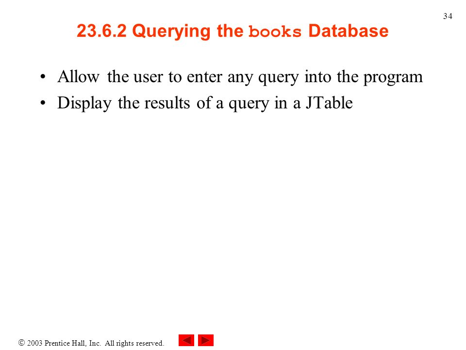 2003 Prentice Hall, Inc. All rights reserved. 34 23.6.2 Querying the books Database Allow the user to enter any query into the program Display the res