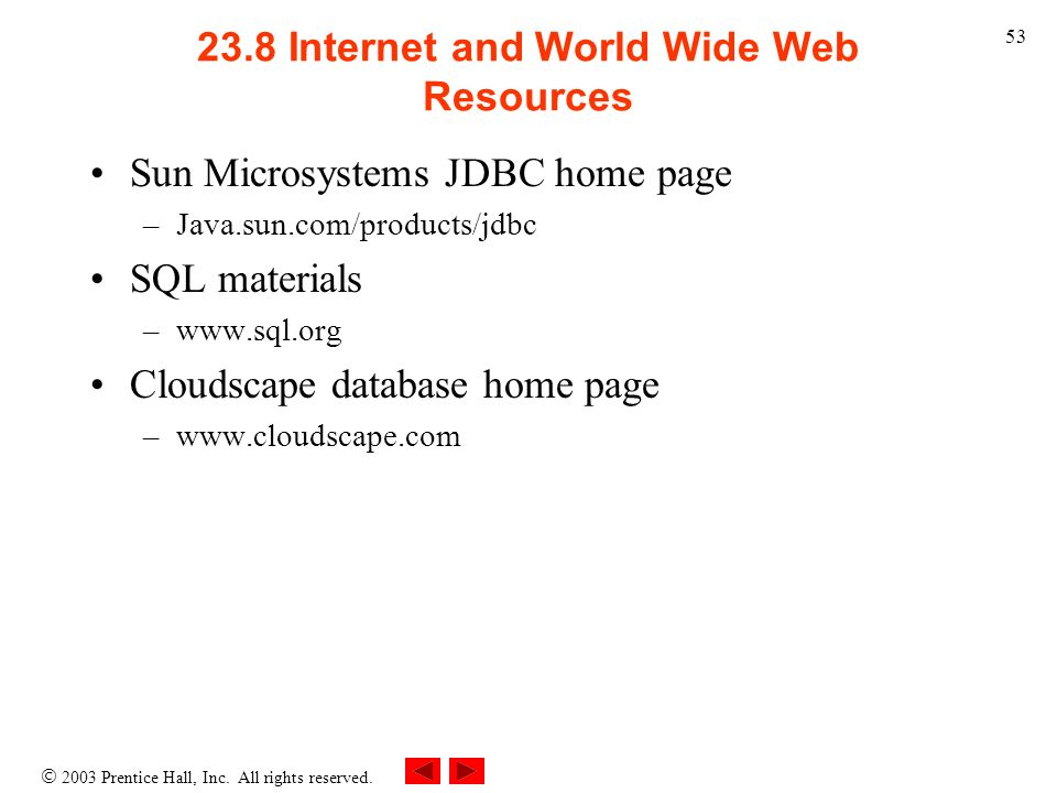 2003 Prentice Hall, Inc. All rights reserved. 53 23.8 Internet and World Wide Web Resources Sun Microsystems JDBC home page –Java.sun.com/products/jdb