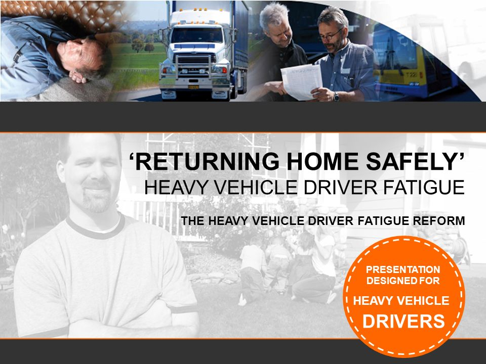 Contents Heavy Vehicle Driver Fatigue –Reform overview –Chain of Responsibility –General duty –Reasonable steps –Work and rest options –Work diary and record keeping –Training and accreditation –Further information 74% of drivers think fatigue is a serious problem in the road freight industry