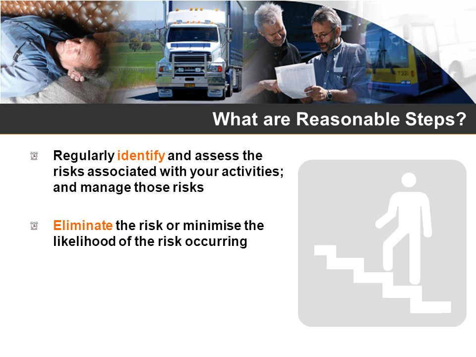 What are Reasonable Steps? Regularly identify and assess the risks associated with your activities; and manage those risks Eliminate the risk or minim