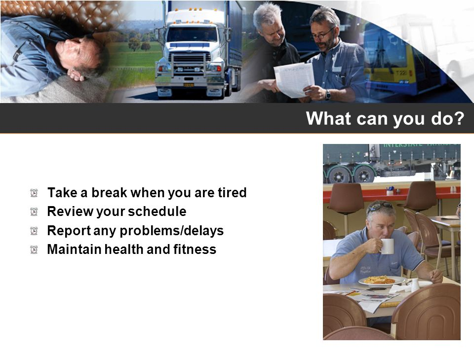 What can you do? Take a break when you are tired Review your schedule Report any problems/delays Maintain health and fitness