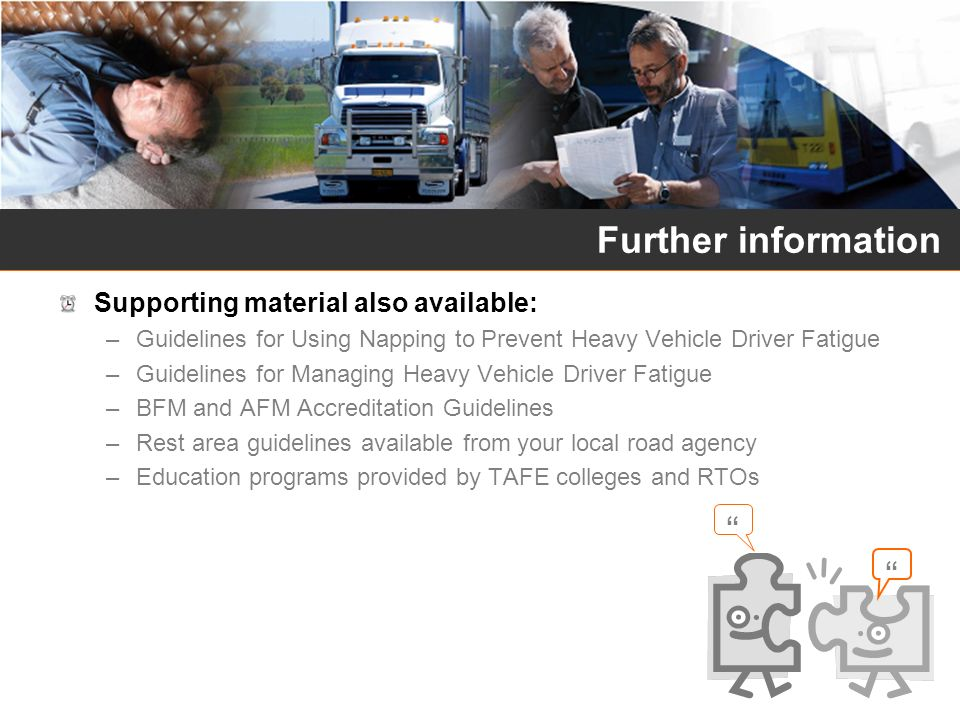 Supporting material also available: –Guidelines for Using Napping to Prevent Heavy Vehicle Driver Fatigue –Guidelines for Managing Heavy Vehicle Drive