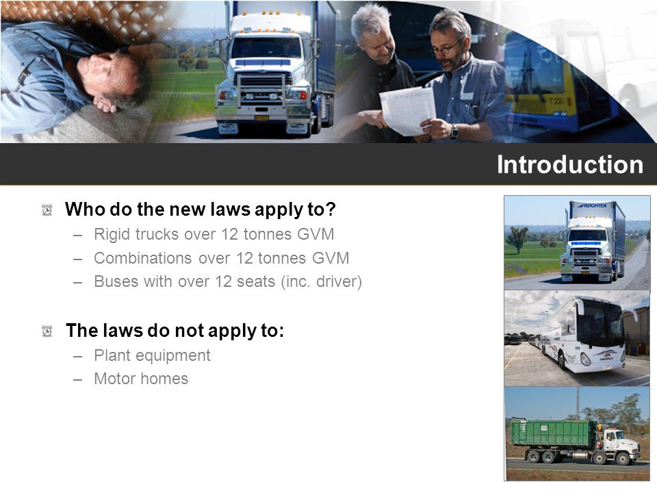 Introduction Who do the new laws apply to? –Rigid trucks over 12 tonnes GVM –Combinations over 12 tonnes GVM –Buses with over 12 seats (inc. driver) T