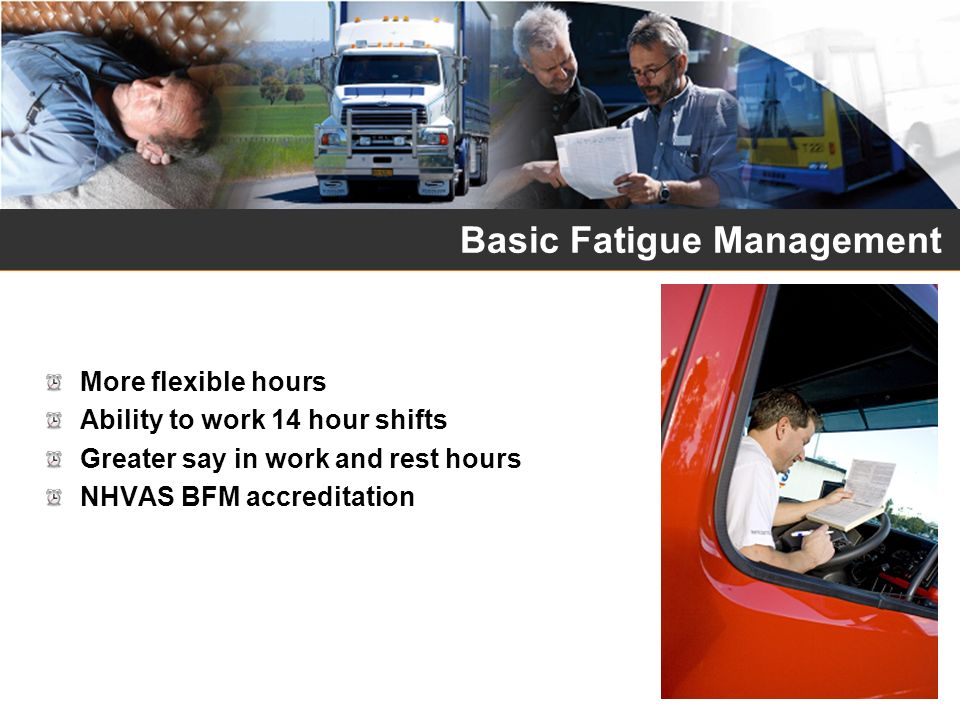 Basic Fatigue Management – Solo Drivers TimeWorkRest In any period of…A driver must not work for more than a MAXIMUM of… And must have the rest of that period off work with at least a MINIMUM rest break of… 6 ¼ hours6 hours work time15 continuous rest time 9 hours8 ½ hours work time30 minutes rest time in blocks of 15 continuous minutes 12 hours11 hours work time60 minutes rest time in blocks of 15 continuous minutes 24 hours14 hours work time7 continuous hours stationary rest time 7 days36 hours long/night work time 14 days144 hours work time24 continuous hours stationary rest time taken after no more than 84 hours work time and 24 continuous hours stationary rest time and 2 x night rest breaks and 2 x night rest breaks taken on consecutive days