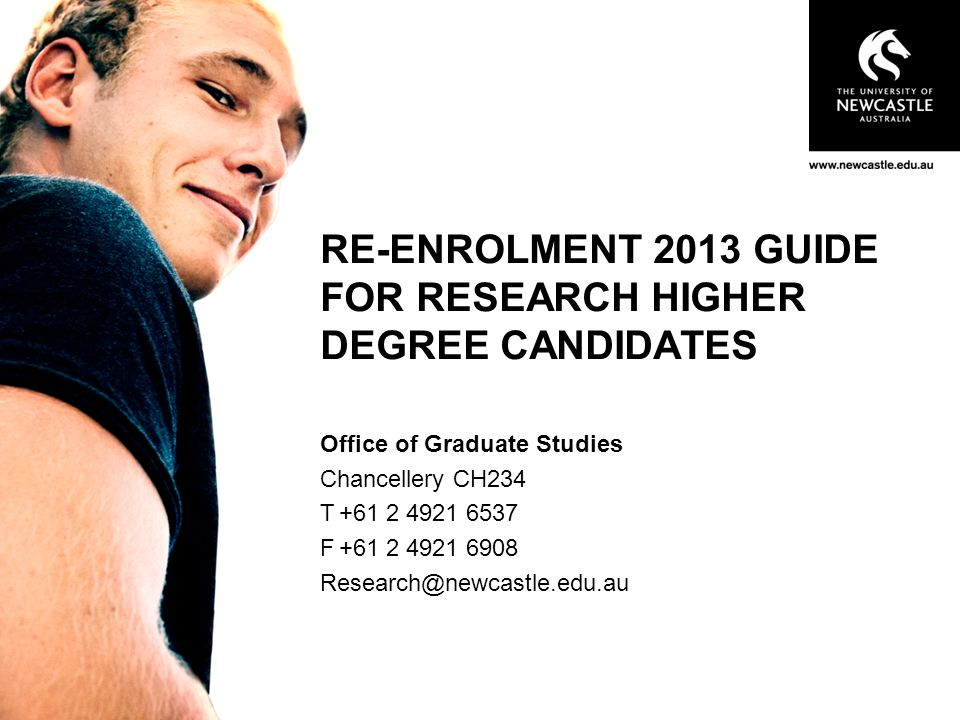 RE-ENROLMENT 2013 GUIDE FOR RESEARCH HIGHER DEGREE CANDIDATES Office of Graduate Studies Chancellery CH234 T F