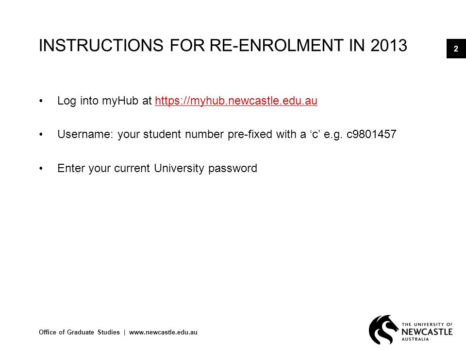 Office of Graduate Studies |   2 INSTRUCTIONS FOR RE-ENROLMENT IN 2013 Log into myHub at   Username: your student number pre-fixed with a c e.g.