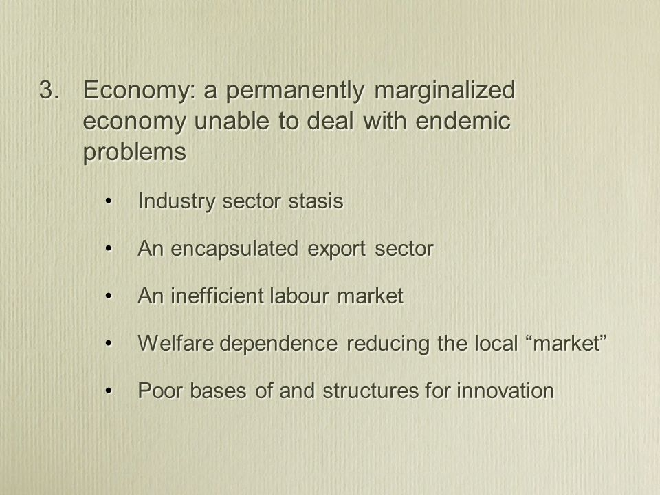 3. Economy: a permanently marginalized economy unable to deal with endemic problems Industry sector stasis An encapsulated export sector An inefficien