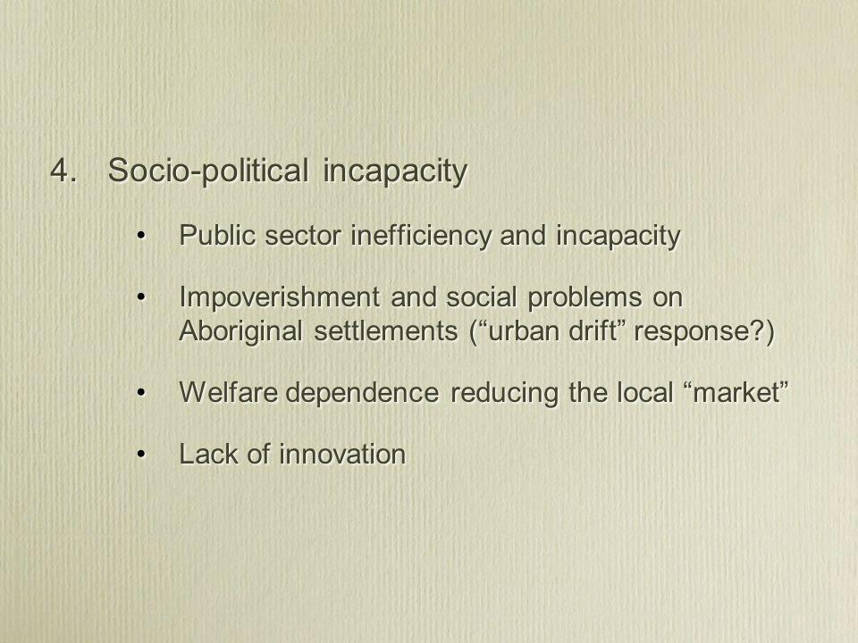 4. Socio-political incapacity Public sector inefficiency and incapacity Impoverishment and social problems on Aboriginal settlements (urban drift resp