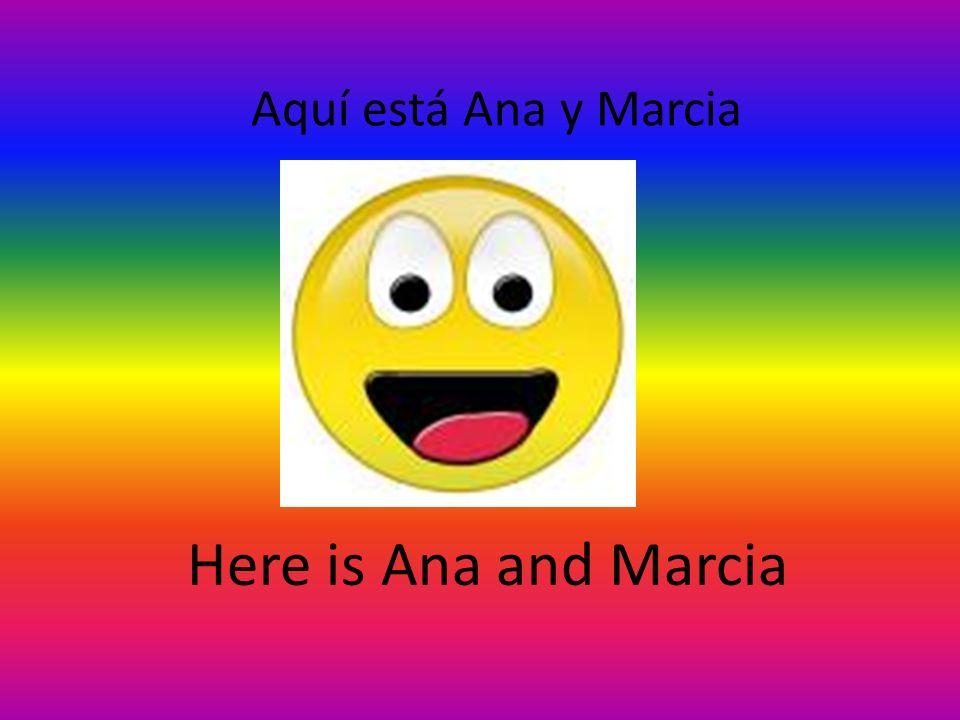 Aquí está Ana y Marcia Here is Ana and Marcia